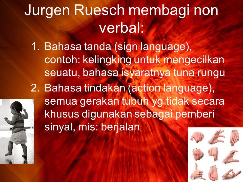 Jurgen Ruesch membagi non verbal: 1.Bahasa tanda (sign language), contoh: kelingking untuk mengecilkan seuatu, bahasa isyaratnya tuna rungu 2.Bahasa tindakan (action language), semua gerakan tubuh yg tidak secara khusus digunakan sebagai pemberi sinyal, mis: berjalan