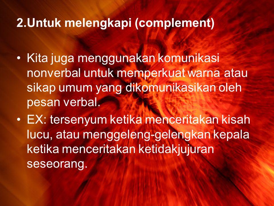 2.Untuk melengkapi (complement) •Kita juga menggunakan komunikasi nonverbal untuk memperkuat warna atau sikap umum yang dikomunikasikan oleh pesan verbal.