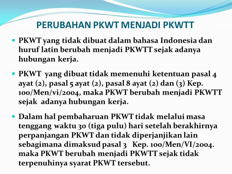 PERUBAHAN PKWT MENJADI PKWTT  PKWT yang tidak dibuat dalam bahasa Indonesia dan huruf latin berubah menjadi PKWTT sejak adanya hubungan kerja.  PKWT