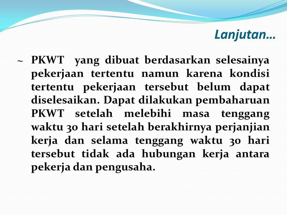 Lanjutan… ~ PKWT yang dibuat berdasarkan selesainya pekerjaan tertentu namun karena kondisi tertentu pekerjaan tersebut belum dapat diselesaikan. Dapa