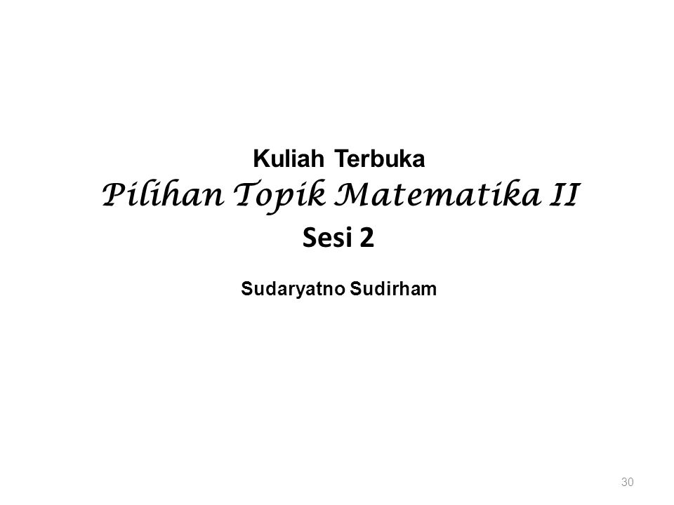 Kuliah Terbuka Pilihan Topik Matematika II Sesi 2 Sudaryatno Sudirham 30