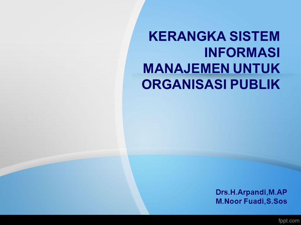 KERANGKA SISTEM INFORMASI MANAJEMEN UNTUK ORGANISASI PUBLIK Drs.H.Arpandi,M.AP M.Noor Fuadi,S.Sos