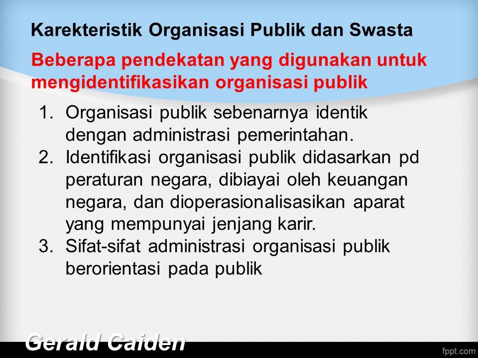 Karekteristik Organisasi Publik dan Swasta Gerald Caiden Beberapa pendekatan yang digunakan untuk mengidentifikasikan organisasi publik 1.Organisasi publik sebenarnya identik dengan administrasi pemerintahan.