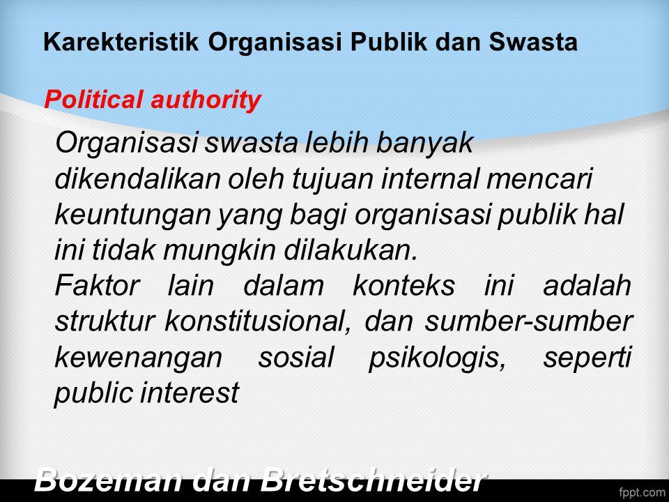 Karekteristik Organisasi Publik dan Swasta Bozeman dan Bretschneider Political authority Organisasi swasta lebih banyak dikendalikan oleh tujuan internal mencari keuntungan yang bagi organisasi publik hal ini tidak mungkin dilakukan.