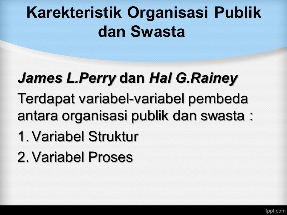 Karekteristik Organisasi Publik dan Swasta James L.Perry dan Hal G.Rainey Terdapat variabel-variabel pembeda antara organisasi publik dan swasta : 1.Variabel Struktur 2.Variabel Proses