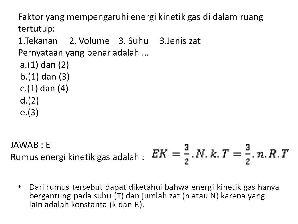 Faktor yang mempengaruhi energi kinetik gas di dalam ruang tertutup: 1.Tekanan 2. Volume 3. Suhu 3.Jenis zat Pernyataan yang benar adalah … a.(1) dan