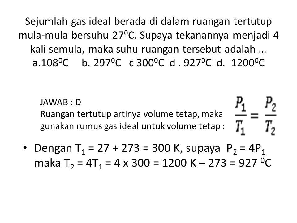 Sejumlah gas ideal berada di dalam ruangan tertutup mula-mula bersuhu 27 0 C. Supaya tekanannya menjadi 4 kali semula, maka suhu ruangan tersebut adal