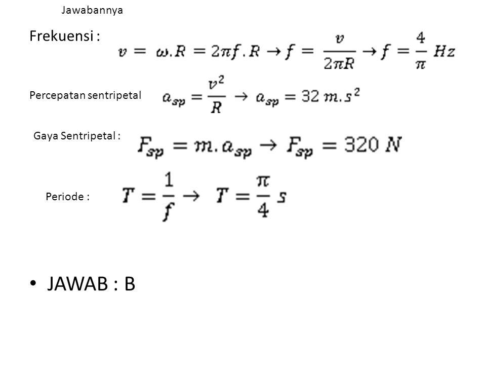 Frekuensi : • JAWAB : B Percepatan sentripetal Gaya Sentripetal : Periode : Jawabannya