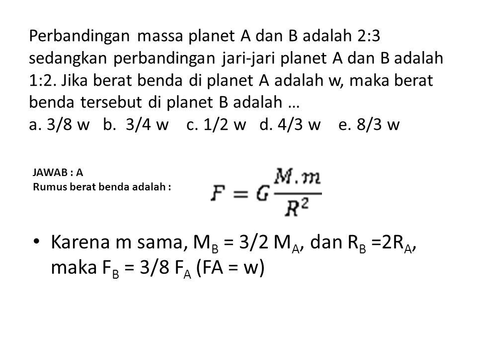Perbandingan massa planet A dan B adalah 2:3 sedangkan perbandingan jari-jari planet A dan B adalah 1:2. Jika berat benda di planet A adalah w, maka b