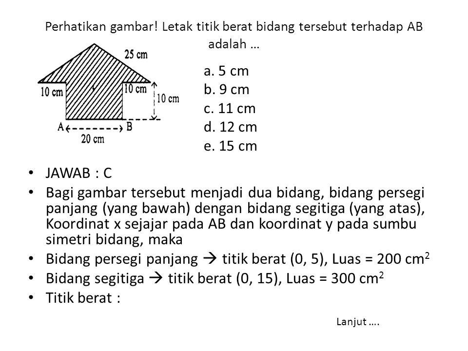 Perhatikan gambar! Letak titik berat bidang tersebut terhadap AB adalah … • JAWAB : C • Bagi gambar tersebut menjadi dua bidang, bidang persegi panjan