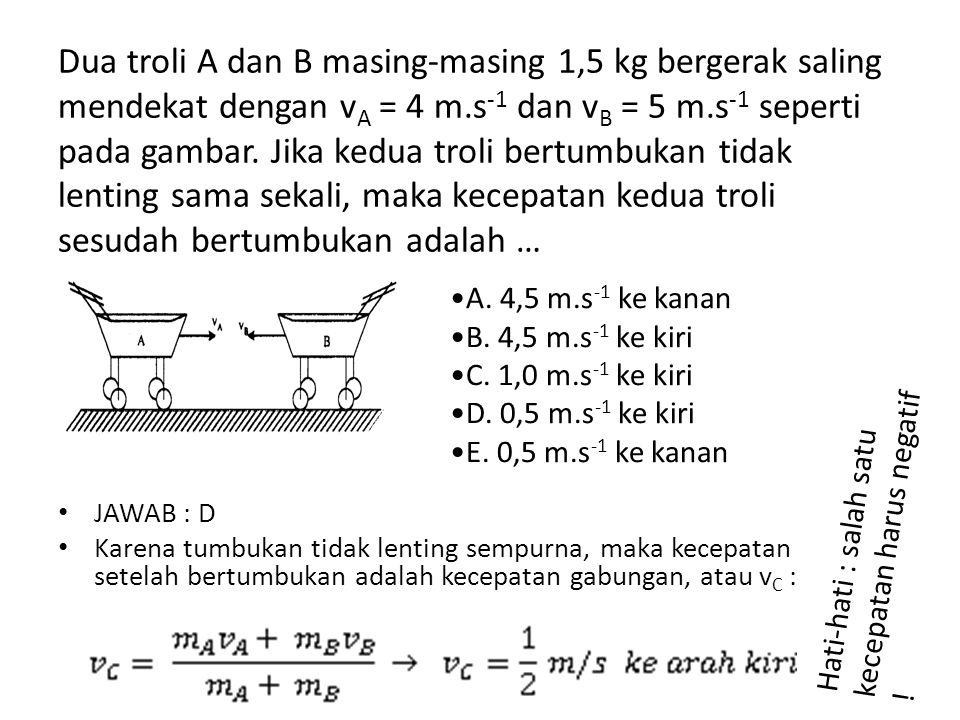 Dua troli A dan B masing-masing 1,5 kg bergerak saling mendekat dengan v A = 4 m.s -1 dan v B = 5 m.s -1 seperti pada gambar. Jika kedua troli bertumb