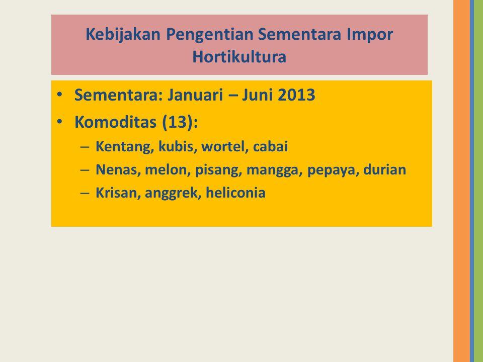 Kebijakan Pengentian Sementara Impor Hortikultura • Sementara: Januari – Juni 2013 • Komoditas (13): – Kentang, kubis, wortel, cabai – Nenas, melon, p
