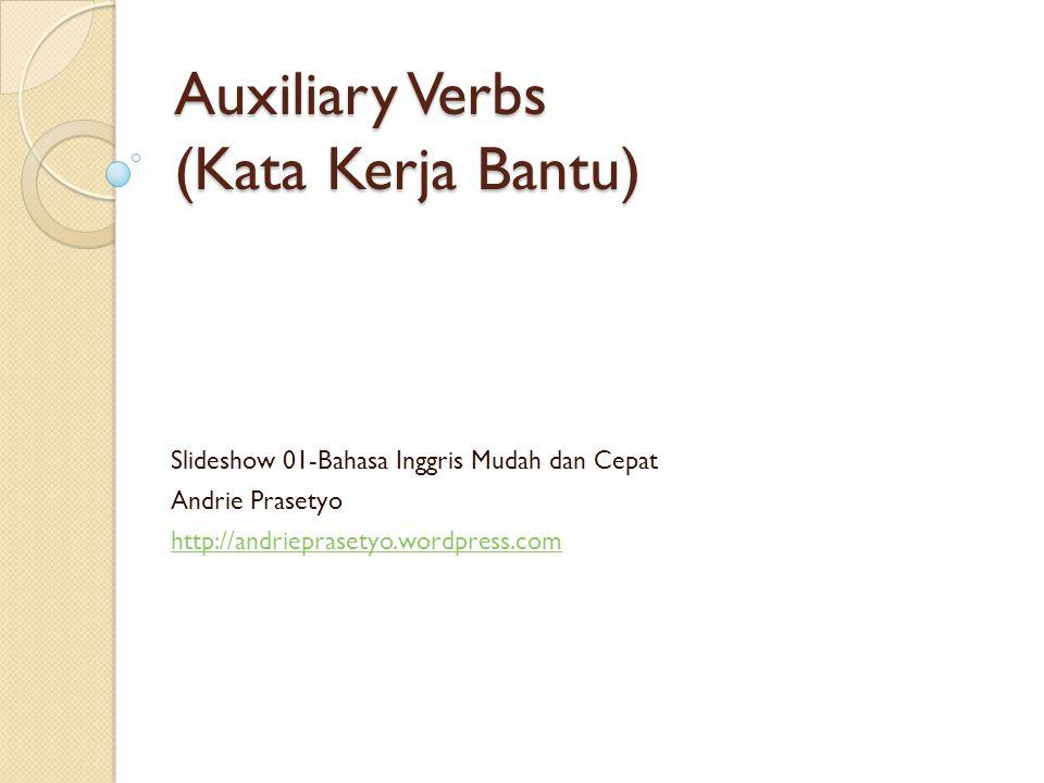 Auxiliary Verbs (Kata Kerja Bantu) Slideshow 01-Bahasa Inggris Mudah dan Cepat Andrie Prasetyo http://andrieprasetyo.wordpress.com