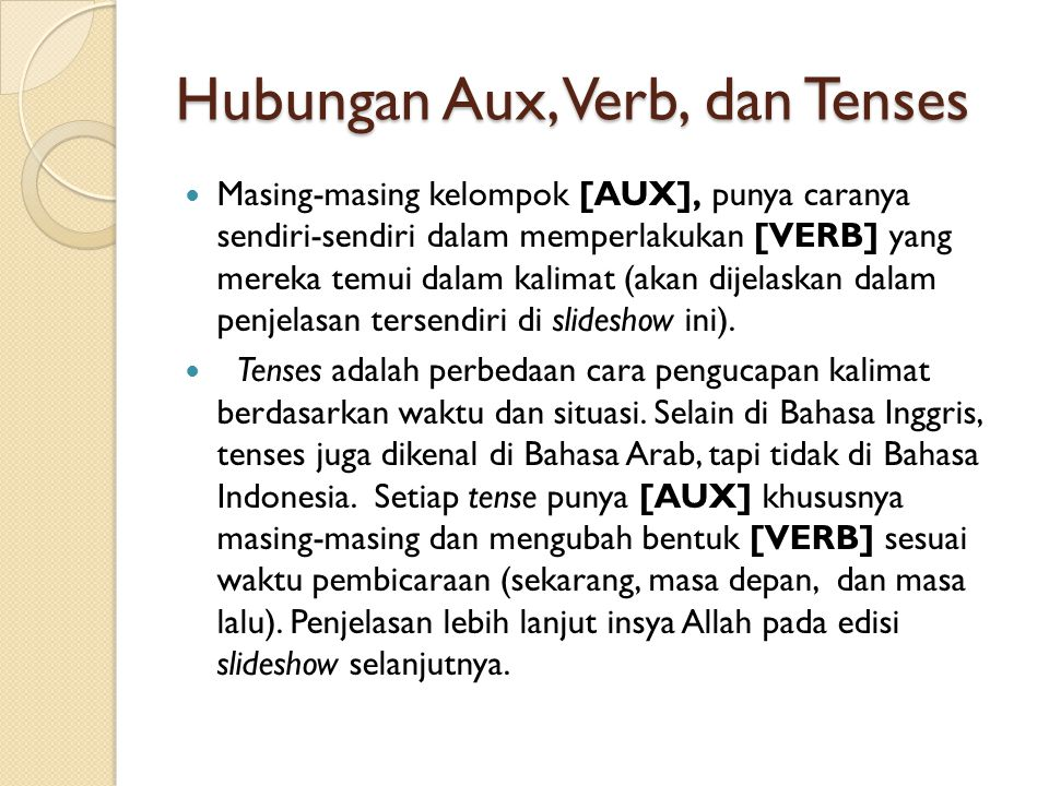 Hubungan Aux, Verb, dan Tenses  Masing-masing kelompok [AUX], punya caranya sendiri-sendiri dalam memperlakukan [VERB] yang mereka temui dalam kalimat (akan dijelaskan dalam penjelasan tersendiri di slideshow ini).