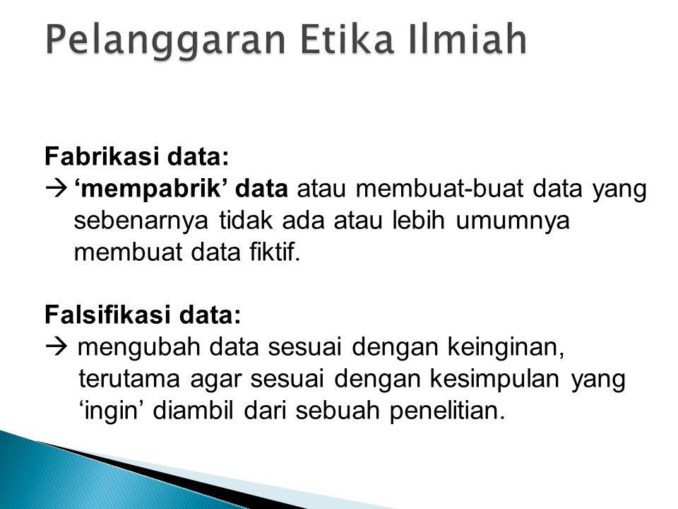 Fabrikasi data:  'mempabrik' data atau membuat-buat data yang sebenarnya tidak ada atau lebih umumnya membuat data fiktif. Falsifikasi data:  mengub