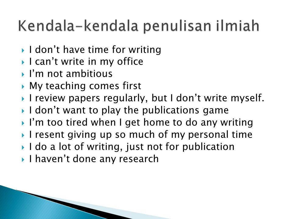 Kendala-kendala penulisan ilmiah  I don't have time for writing  I can't write in my office  I'm not ambitious  My teaching comes first  I review papers regularly, but I don't write myself.