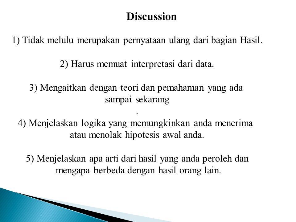 Discussion 1) Tidak melulu merupakan pernyataan ulang dari bagian Hasil. 2) Harus memuat interpretasi dari data. 3) Mengaitkan dengan teori dan pemaha