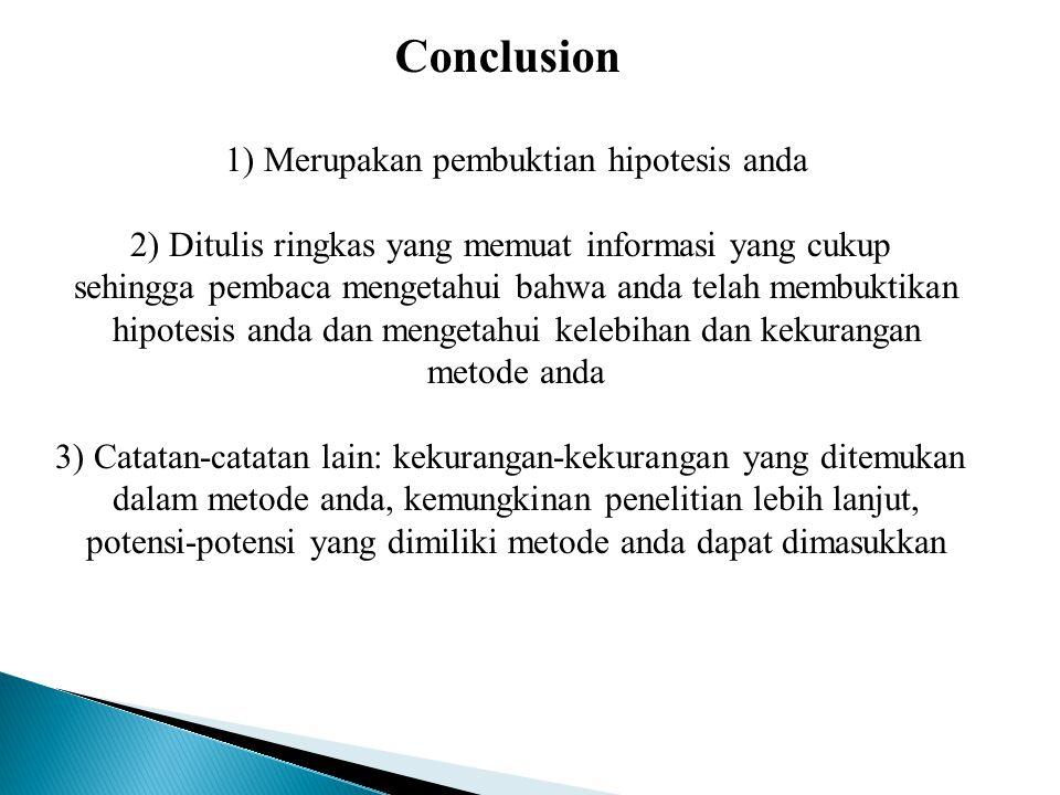 Conclusion 1) Merupakan pembuktian hipotesis anda 2) Ditulis ringkas yang memuat informasi yang cukup sehingga pembaca mengetahui bahwa anda telah mem
