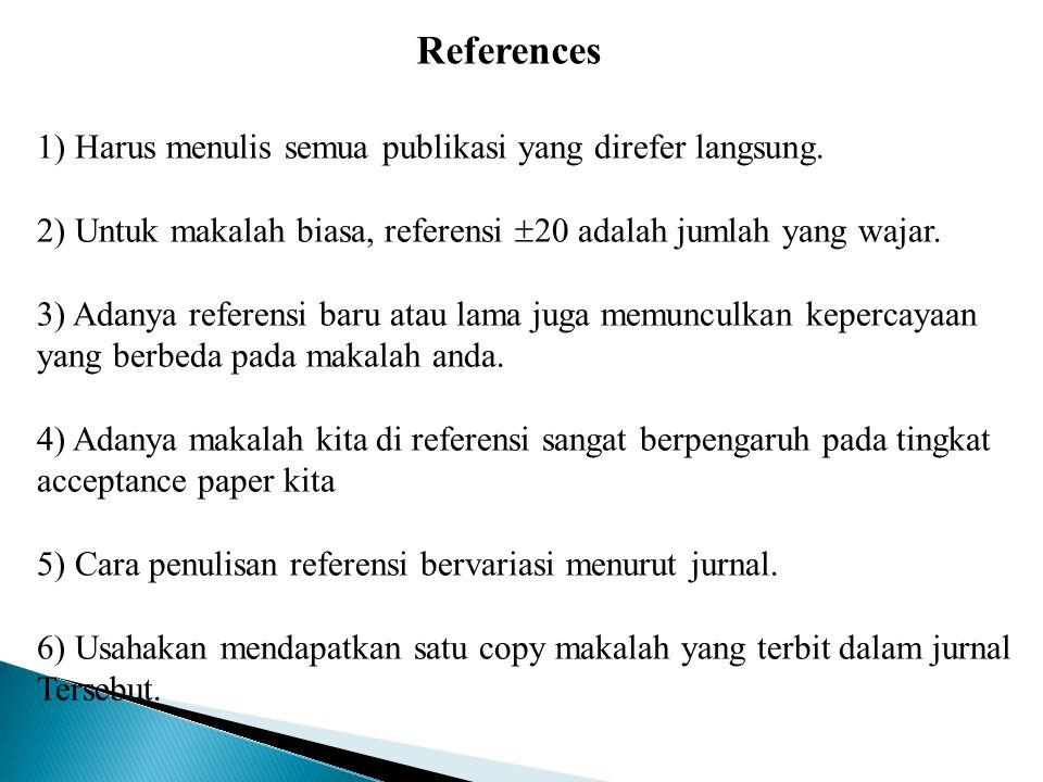 References 1) Harus menulis semua publikasi yang direfer langsung. 2) Untuk makalah biasa, referensi  20 adalah jumlah yang wajar. 3) Adanya referens