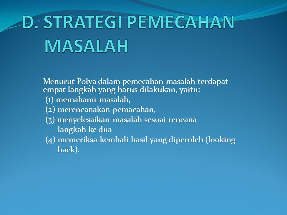 Menurut Polya dalam pemecahan masalah terdapat empat langkah yang harus dilakukan, yaitu: (1) memahami masalah, (2) merencanakan pemacahan, (3) menyelesaikan masalah sesuai rencana langkah ke dua (4) memeriksa kembali hasil yang diperoleh (looking back).