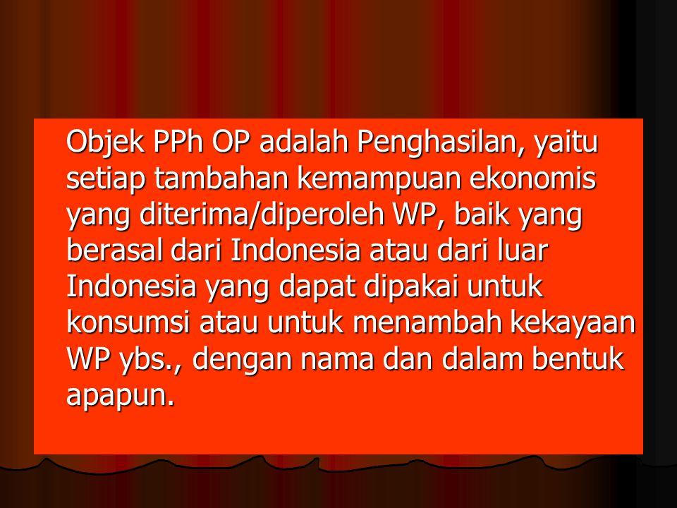 Objek PPh OP adalah Penghasilan, yaitu setiap tambahan kemampuan ekonomis yang diterima/diperoleh WP, baik yang berasal dari Indonesia atau dari luar Indonesia yang dapat dipakai untuk konsumsi atau untuk menambah kekayaan WP ybs., dengan nama dan dalam bentuk apapun.