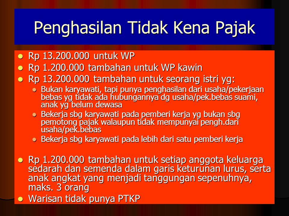 Penghasilan Tidak Kena Pajak  Rp 13.200.000 untuk WP  Rp 1.200.000 tambahan untuk WP kawin  Rp 13.200.000 tambahan untuk seorang istri yg:  Bukan karyawati, tapi punya penghasilan dari usaha/pekerjaan bebas yg tidak ada hubungannya dg usaha/pek.bebas suami, anak yg belum dewasa  Bekerja sbg karyawati pada pemberi kerja yg bukan sbg pemotong pajak walaupun tidak mempunyai pengh.dari usaha/pek.bebas  Bekerja sbg karyawati pada lebih dari satu pemberi kerja  Rp 1.200.000 tambahan untuk setiap anggota keluarga sedarah dan semenda dalam garis keturunan lurus, serta anak angkat yang menjadi tanggungan sepenuhnya, maks.
