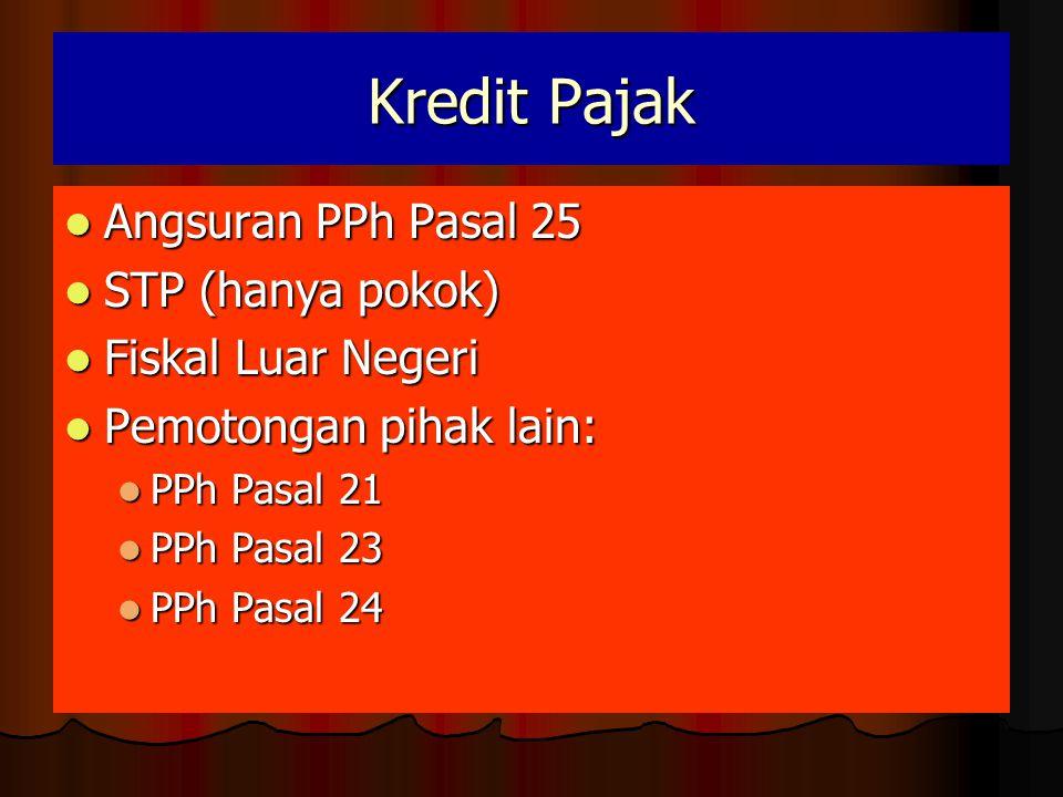 Kredit Pajak  Angsuran PPh Pasal 25  STP (hanya pokok)  Fiskal Luar Negeri  Pemotongan pihak lain:  PPh Pasal 21  PPh Pasal 23  PPh Pasal 24