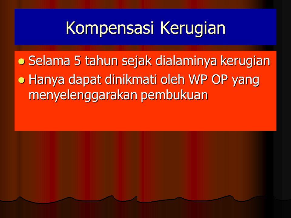 Kompensasi Kerugian  Selama 5 tahun sejak dialaminya kerugian  Hanya dapat dinikmati oleh WP OP yang menyelenggarakan pembukuan