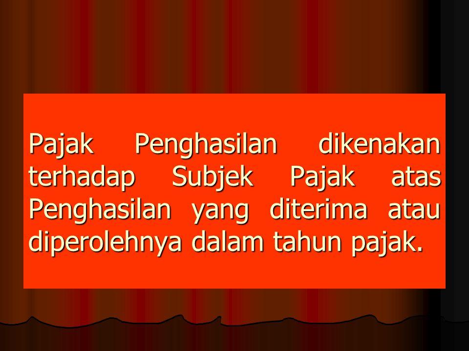 Pajak Penghasilan dikenakan terhadap Subjek Pajak atas Penghasilan yang diterima atau diperolehnya dalam tahun pajak.