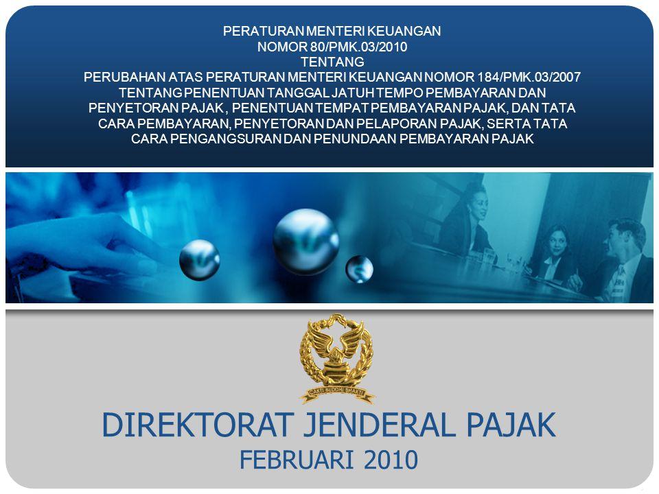 DIREKTORAT JENDERAL PAJAK FEBRUARI 2010 PERATURAN MENTERI KEUANGAN NOMOR 80/PMK.03/2010 TENTANG PERUBAHAN ATAS PERATURAN MENTERI KEUANGAN NOMOR 184/PMK.03/2007 TENTANG PENENTUAN TANGGAL JATUH TEMPO PEMBAYARAN DAN PENYETORAN PAJAK, PENENTUAN TEMPAT PEMBAYARAN PAJAK, DAN TATA CARA PEMBAYARAN, PENYETORAN DAN PELAPORAN PAJAK, SERTA TATA CARA PENGANGSURAN DAN PENUNDAAN PEMBAYARAN PAJAK
