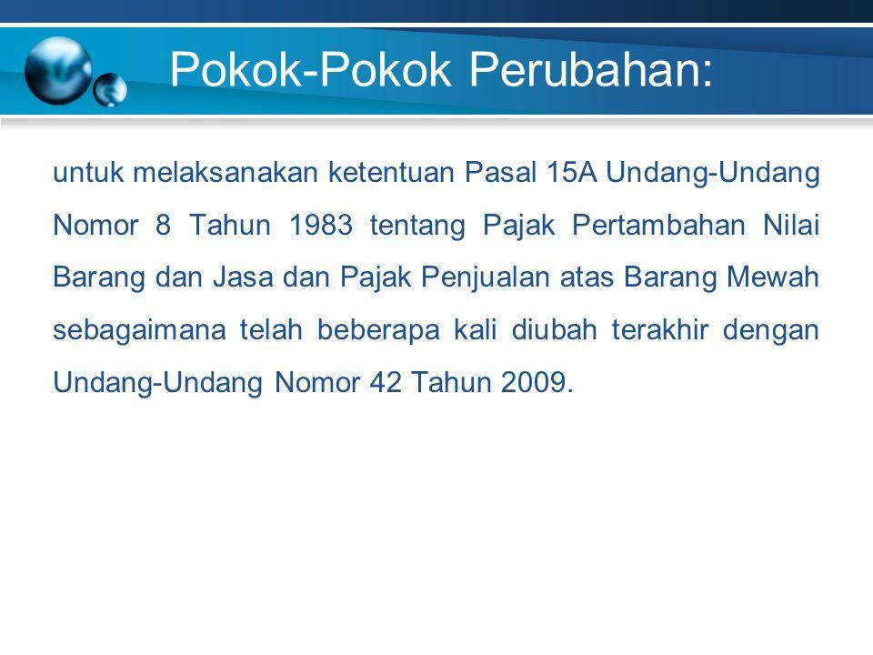Pokok-Pokok Perubahan: untuk melaksanakan ketentuan Pasal 15A Undang-Undang Nomor 8 Tahun 1983 tentang Pajak Pertambahan Nilai Barang dan Jasa dan Pajak Penjualan atas Barang Mewah sebagaimana telah beberapa kali diubah terakhir dengan Undang-Undang Nomor 42 Tahun 2009.