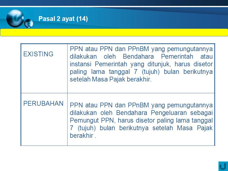 EXISTING PPN atau PPN dan PPnBM yang pemungutannya dilakukan oleh Bendahara Pemerintah atau instansi Pemerintah yang ditunjuk, harus disetor paling lama tanggal 7 (tujuh) bulan berikutnya setelah Masa Pajak berakhir.
