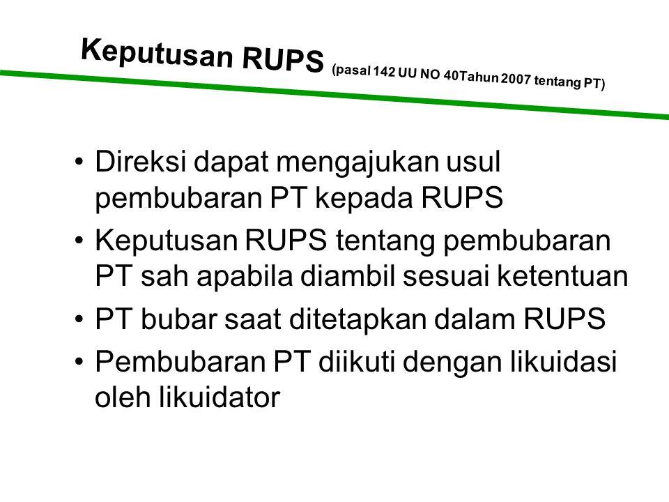 Keputusan RUPS (pasal 142 UU NO 40Tahun 2007 tentang PT) •Direksi dapat mengajukan usul pembubaran PT kepada RUPS •Keputusan RUPS tentang pembubaran PT sah apabila diambil sesuai ketentuan •PT bubar saat ditetapkan dalam RUPS •Pembubaran PT diikuti dengan likuidasi oleh likuidator