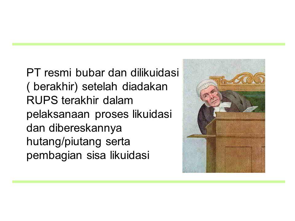 PT resmi bubar dan dilikuidasi ( berakhir) setelah diadakan RUPS terakhir dalam pelaksanaan proses likuidasi dan dibereskannya hutang/piutang serta pembagian sisa likuidasi