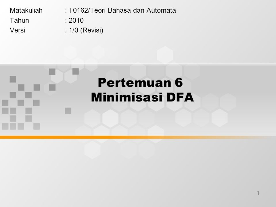 1 Pertemuan 6 Minimisasi DFA Matakuliah: T0162/Teori Bahasa dan Automata Tahun: 2010 Versi: 1/0 (Revisi)