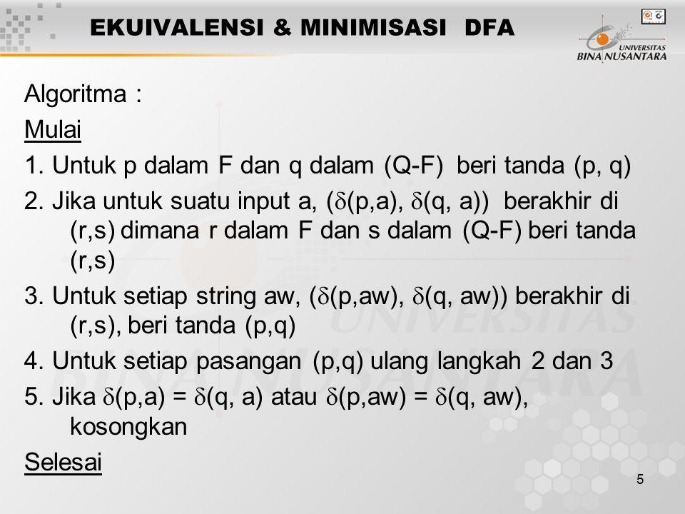 5 EKUIVALENSI & MINIMISASI DFA Algoritma : Mulai 1. Untuk p dalam F dan q dalam (Q-F) beri tanda (p, q) 2. Jika untuk suatu input a, (  (p,a),  (q,