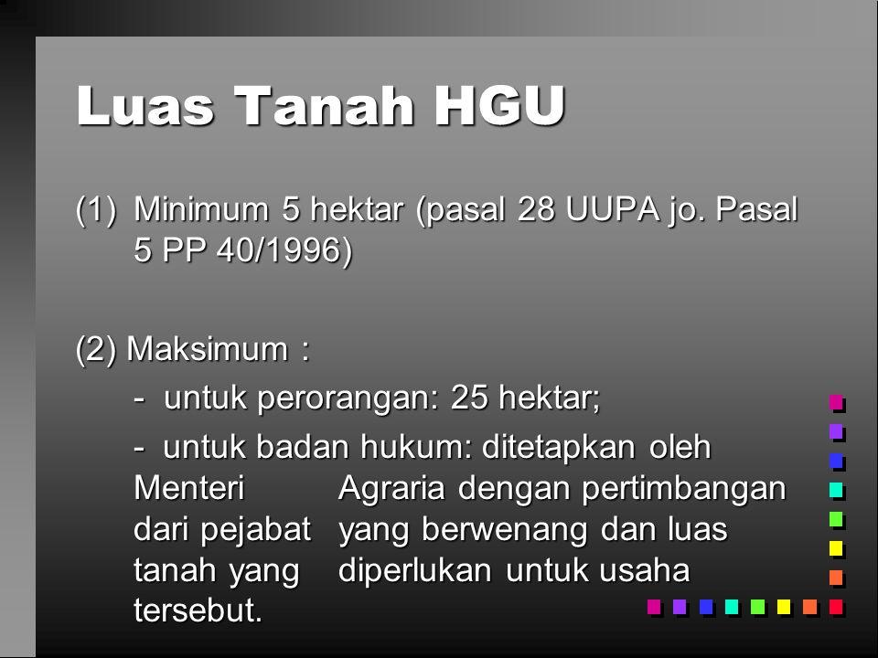 Luas Tanah HGU (1)Minimum 5 hektar (pasal 28 UUPA jo. Pasal 5 PP 40/1996) (2) Maksimum : - untuk perorangan: 25 hektar; - untuk badan hukum: ditetapka