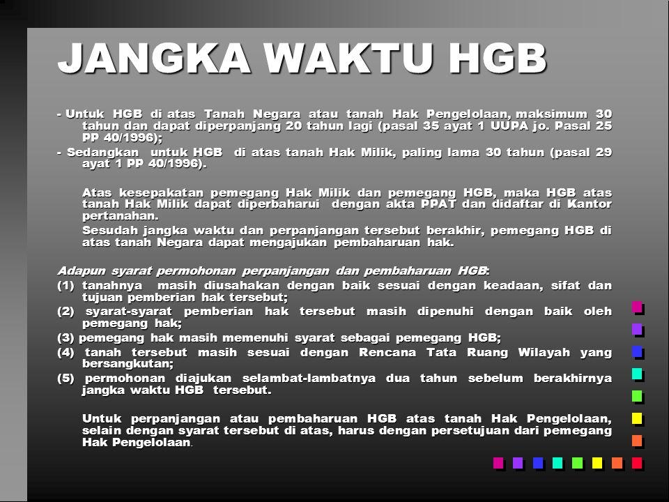 JANGKA WAKTU HGB - Untuk HGB di atas Tanah Negara atau tanah Hak Pengelolaan, maksimum 30 tahun dan dapat diperpanjang 20 tahun lagi (pasal 35 ayat 1 UUPA jo.