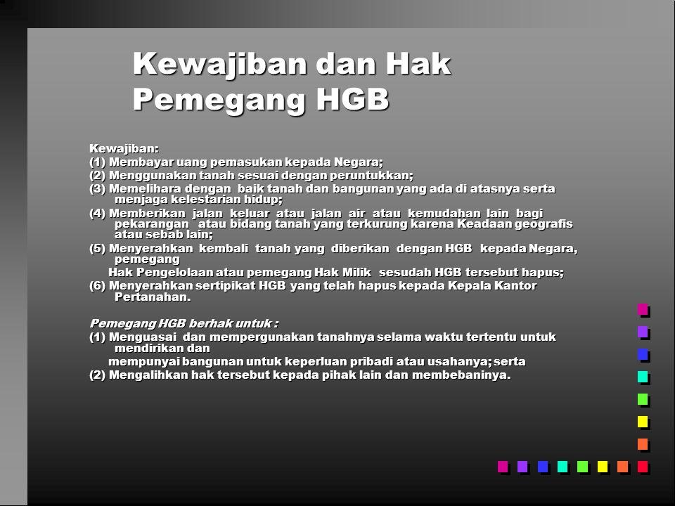 Kewajiban dan Hak Pemegang HGB Kewajiban: (1) Membayar uang pemasukan kepada Negara; (2) Menggunakan tanah sesuai dengan peruntukkan; (3) Memelihara dengan baik tanah dan bangunan yang ada di atasnya serta menjaga kelestarian hidup; (4) Memberikan jalan keluar atau jalan air atau kemudahan lain bagi pekarangan atau bidang tanah yang terkurung karena Keadaan geografis atau sebab lain; (5) Menyerahkan kembali tanah yang diberikan dengan HGB kepada Negara, pemegang Hak Pengelolaan atau pemegang Hak Milik sesudah HGB tersebut hapus; Hak Pengelolaan atau pemegang Hak Milik sesudah HGB tersebut hapus; (6) Menyerahkan sertipikat HGB yang telah hapus kepada Kepala Kantor Pertanahan.