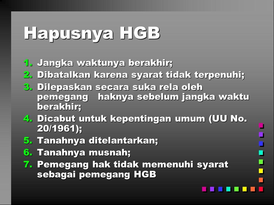 Hapusnya HGB 1.Jangka waktunya berakhir; 2.Dibatalkan karena syarat tidak terpenuhi; 3.Dilepaskan secara suka rela oleh pemegang haknya sebelum jangka waktu berakhir; 4.Dicabut untuk kepentingan umum (UU No.