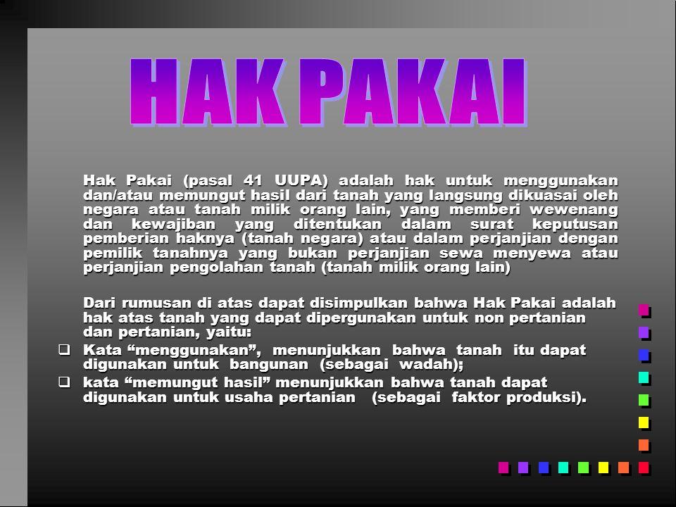 Hak Pakai (pasal 41 UUPA) adalah hak untuk menggunakan dan/atau memungut hasil dari tanah yang langsung dikuasai oleh negara atau tanah milik orang la