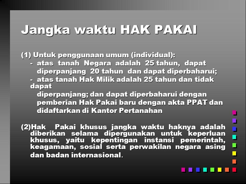 Jangka waktu HAK PAKAI (1) Untuk penggunaan umum (individual): - atas tanah Negara adalah 25 tahun, dapat diperpanjang 20 tahun dan dapat diperbaharui