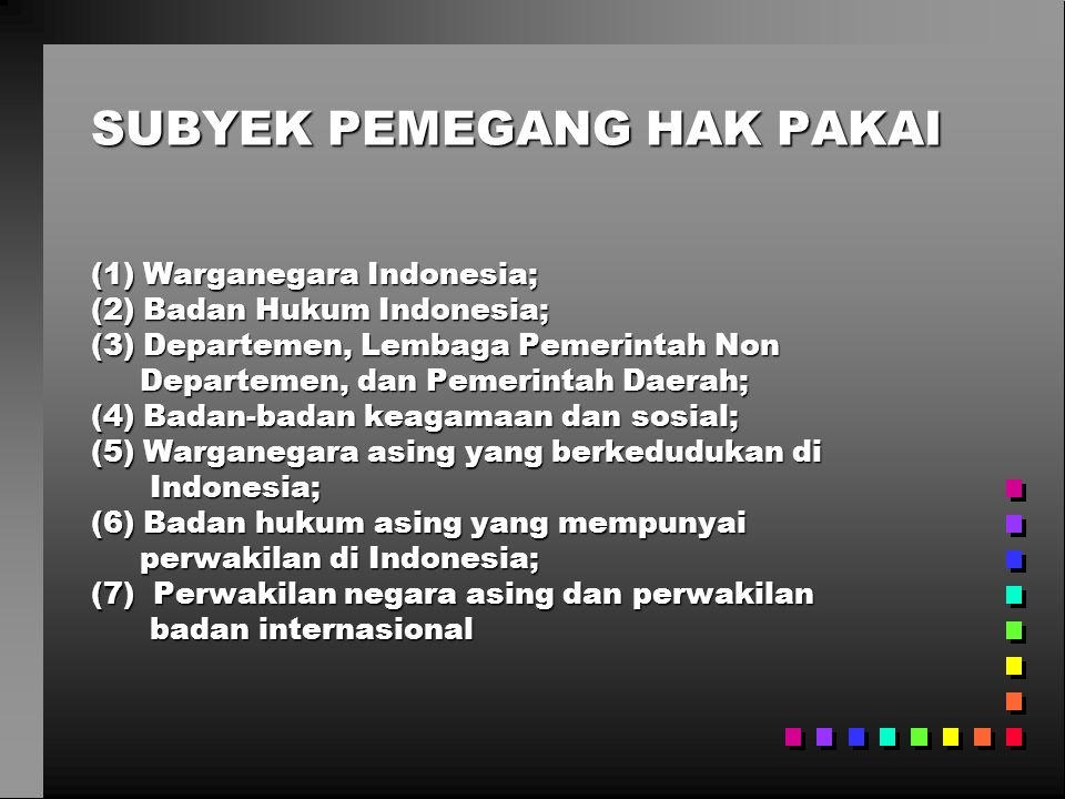 SUBYEK PEMEGANG HAK PAKAI (1) Warganegara Indonesia; (2) Badan Hukum Indonesia; (3) Departemen, Lembaga Pemerintah Non Departemen, dan Pemerintah Daerah; Departemen, dan Pemerintah Daerah; (4) Badan-badan keagamaan dan sosial; (5) Warganegara asing yang berkedudukan di Indonesia; Indonesia; (6) Badan hukum asing yang mempunyai perwakilan di Indonesia; perwakilan di Indonesia; (7) Perwakilan negara asing dan perwakilan badan internasional badan internasional