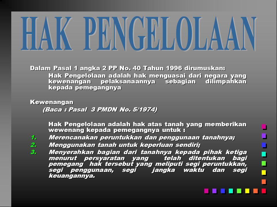 Dalam Pasal 1 angka 2 PP No. 40 Tahun 1996 dirumuskan: Hak Pengelolaan adalah hak menguasai dari negara yang kewenangan pelaksanaannya sebagian dilimp