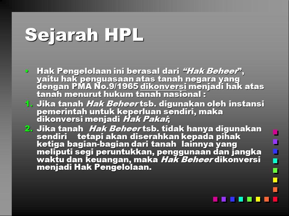 Sejarah HPL •Hak Pengelolaan ini berasal dari Hak Beheer , yaitu hak penguasaan atas tanah negara yang dengan PMA No.9/1965 dikonversi menjadi hak atas tanah menurut hukum tanah nasional : 1.Jika tanah Hak Beheer tsb.