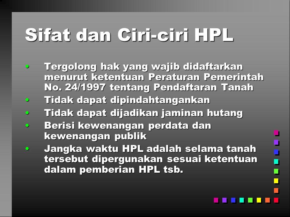 Sifat dan Ciri-ciri HPL •Tergolong hak yang wajib didaftarkan menurut ketentuan Peraturan Pemerintah No. 24/1997 tentang Pendaftaran Tanah •Tidak dapa