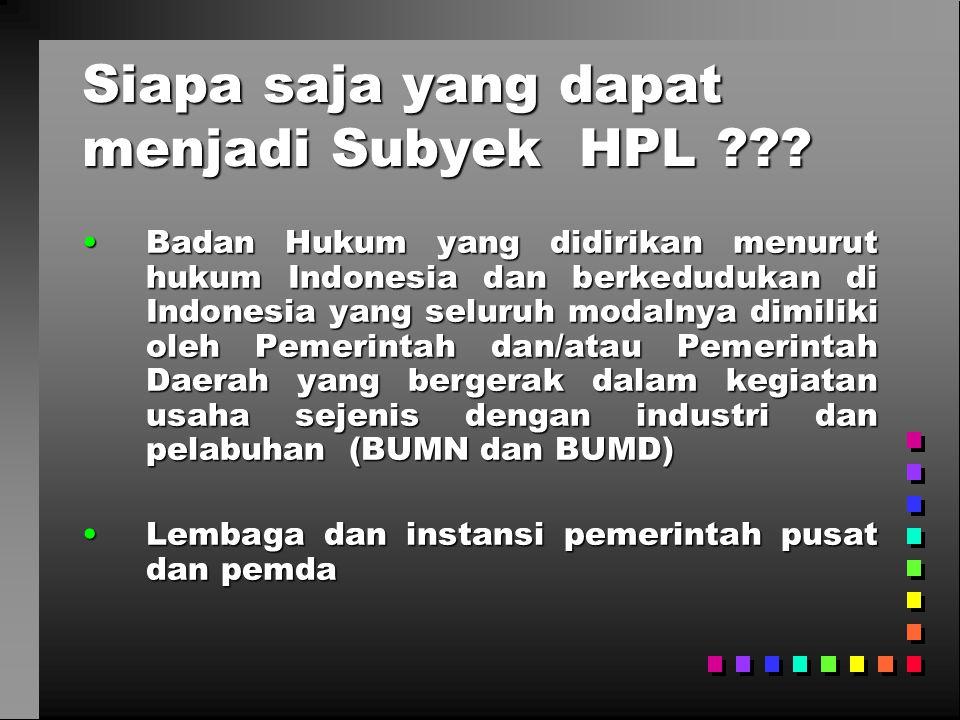 Siapa saja yang dapat menjadi Subyek HPL ??? •Badan Hukum yang didirikan menurut hukum Indonesia dan berkedudukan di Indonesia yang seluruh modalnya d