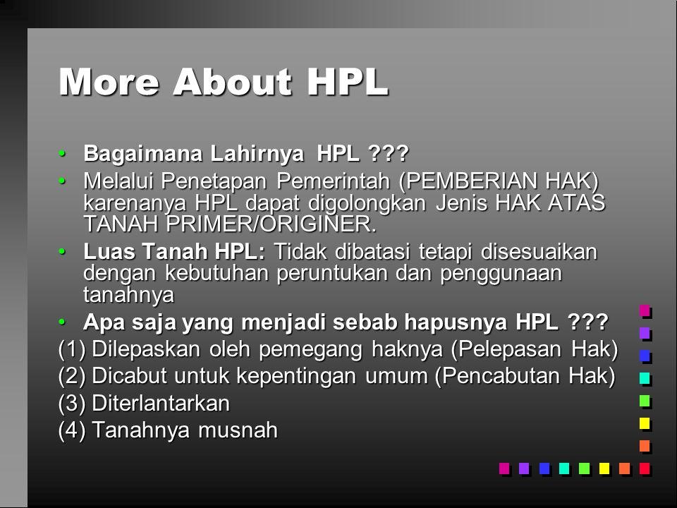 More About HPL •Bagaimana Lahirnya HPL ??? •Melalui Penetapan Pemerintah (PEMBERIAN HAK) karenanya HPL dapat digolongkan Jenis HAK ATAS TANAH PRIMER/O