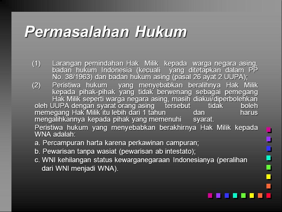 Permasalahan Hukum (1) Larangan pemindahan Hak Milik kepada warga negara asing, badan hukum Indonesia (kecuali yang ditetapkan dalam PP No. 38/1963) d