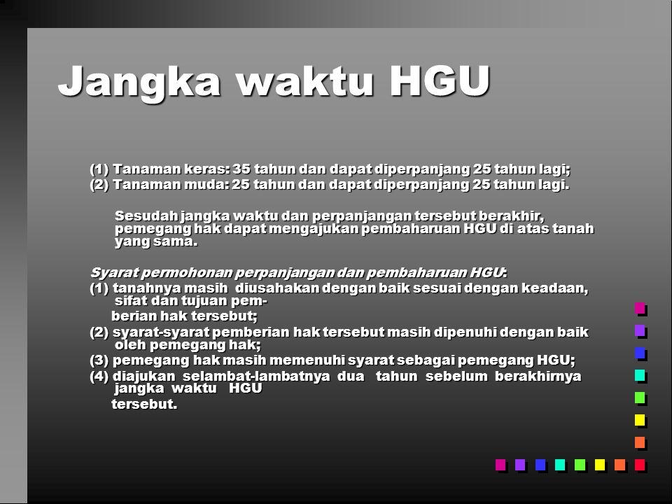Jangka waktu HGU (1) Tanaman keras: 35 tahun dan dapat diperpanjang 25 tahun lagi; (2) Tanaman muda: 25 tahun dan dapat diperpanjang 25 tahun lagi.